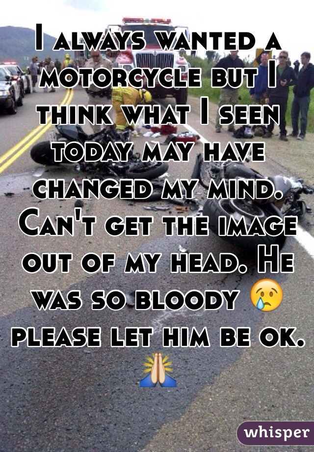 I always wanted a motorcycle but I think what I seen today may have changed my mind. Can't get the image out of my head. He was so bloody 😢 please let him be ok. 🙏