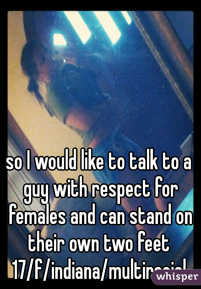 so I would like to talk to a guy with respect for females and can stand on their own two feet  17/f/indiana/multiracial