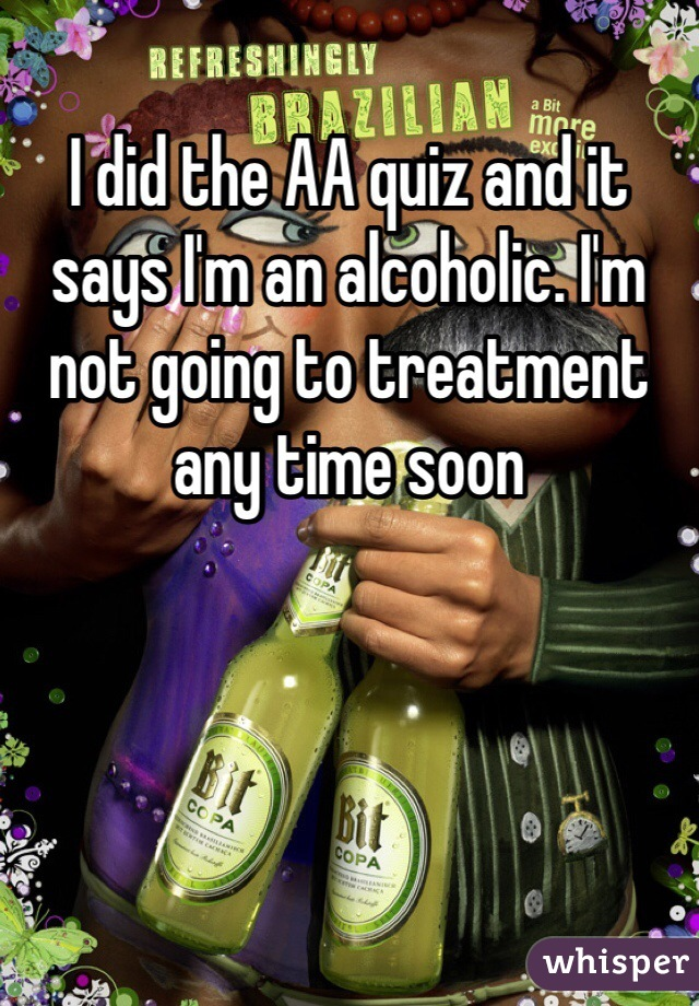 I did the AA quiz and it says I'm an alcoholic. I'm not going to treatment any time soon