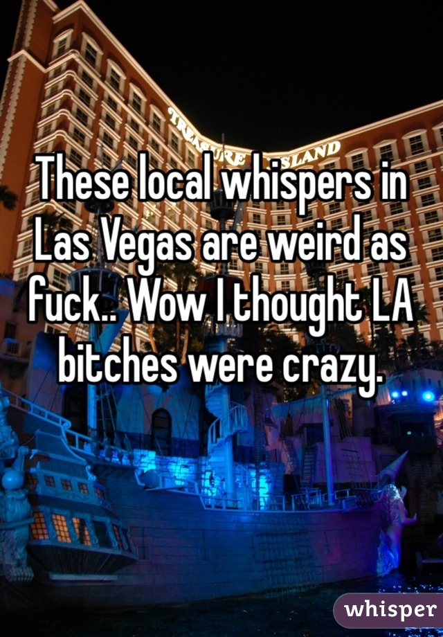 These local whispers in Las Vegas are weird as fuck.. Wow I thought LA bitches were crazy.