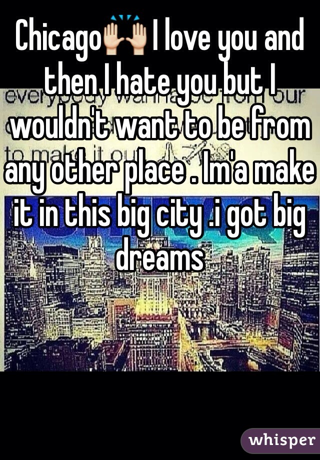 Chicago🙌 I love you and then I hate you but I wouldn't want to be from any other place . Im'a make it in this big city .i got big dreams