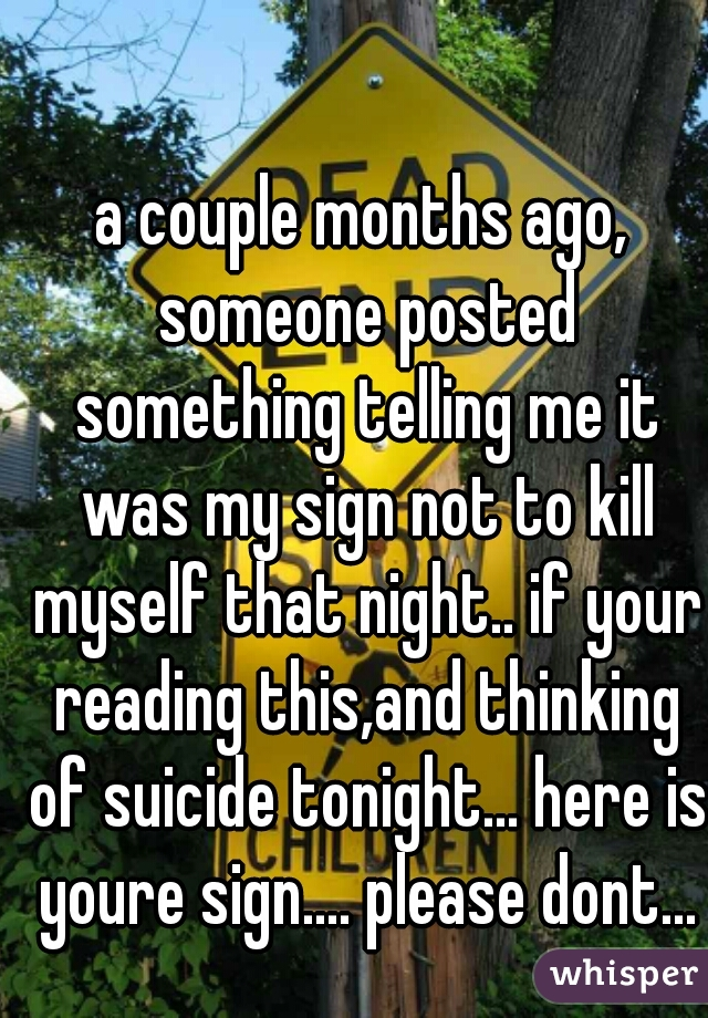 a couple months ago, someone posted something telling me it was my sign not to kill myself that night.. if your reading this,and thinking of suicide tonight... here is youre sign.... please dont...