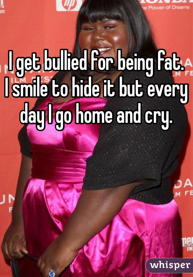 I get bullied for being fat. I smile to hide it but every day I go home and cry.