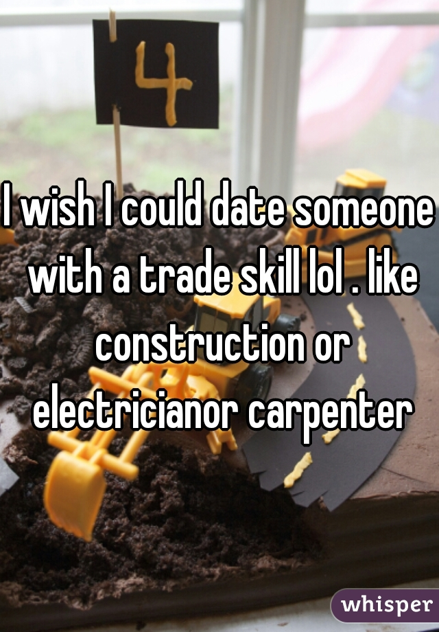 I wish I could date someone with a trade skill lol . like construction or electricianor carpenter