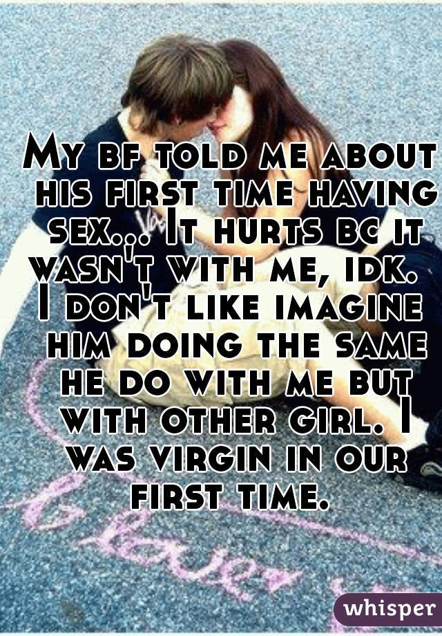 My bf told me about his first time having sex... It hurts bc it wasn't with me, idk.   I don't like imagine him doing the same he do with me but with other girl. I was virgin in our first time.