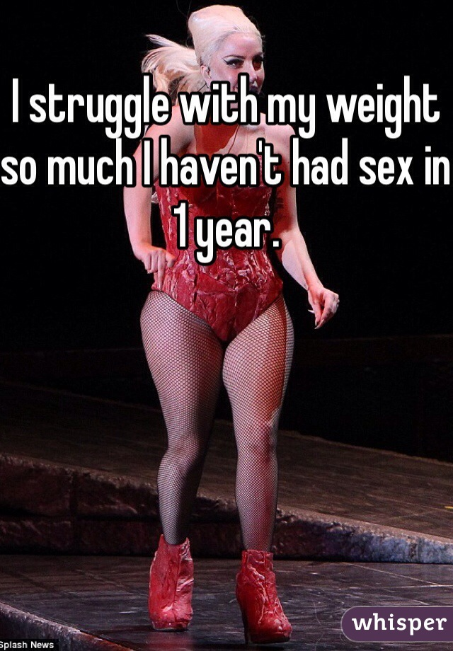 I struggle with my weight so much I haven't had sex in 1 year.
