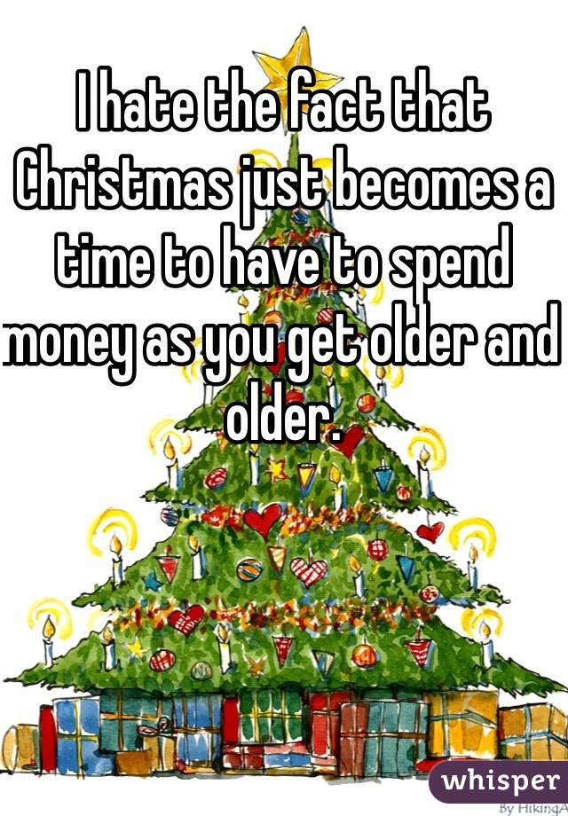 I hate the fact that Christmas just becomes a time to have to spend money as you get older and older.