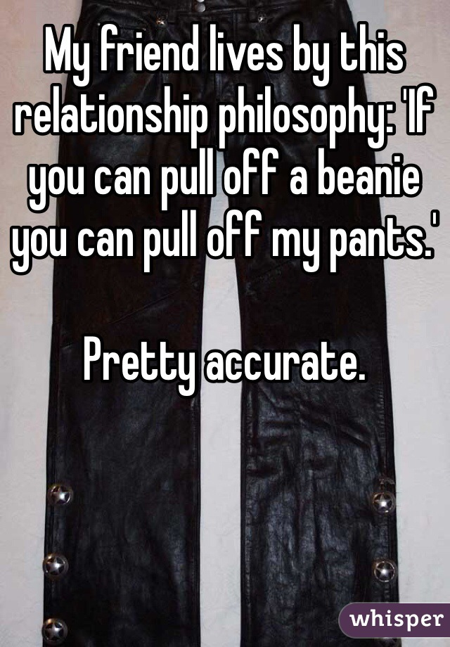 My friend lives by this relationship philosophy: 'If you can pull off a beanie you can pull off my pants.'  Pretty accurate.