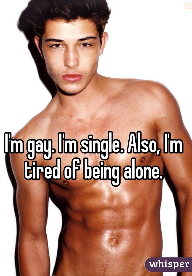 I'm gay. I'm single. Also, I'm tired of being alone.