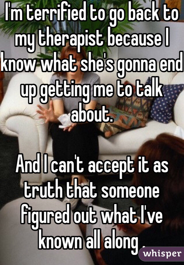 I'm terrified to go back to my therapist because I know what she's gonna end up getting me to talk about.   And I can't accept it as truth that someone figured out what I've known all along .