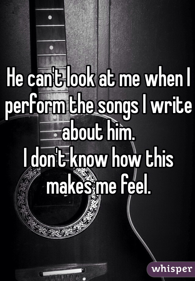 He can't look at me when I perform the songs I write about him.  I don't know how this makes me feel.