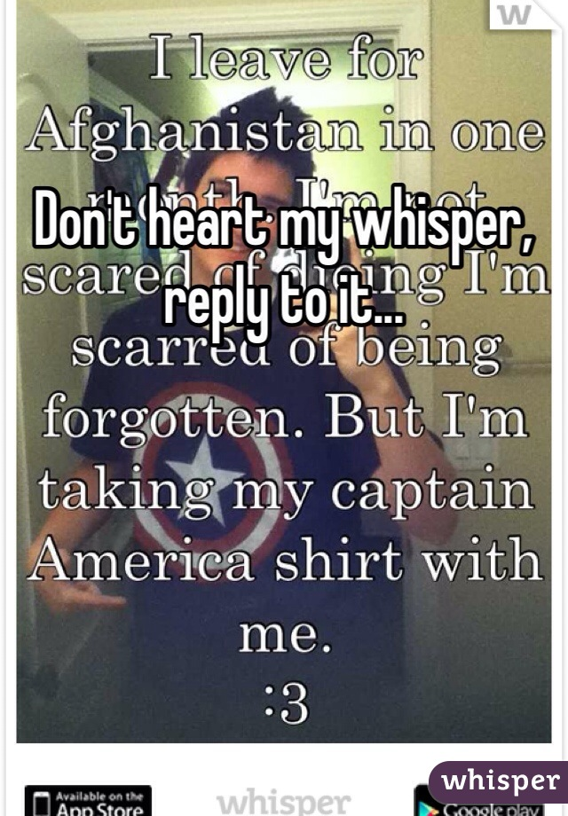Don't heart my whisper, reply to it...