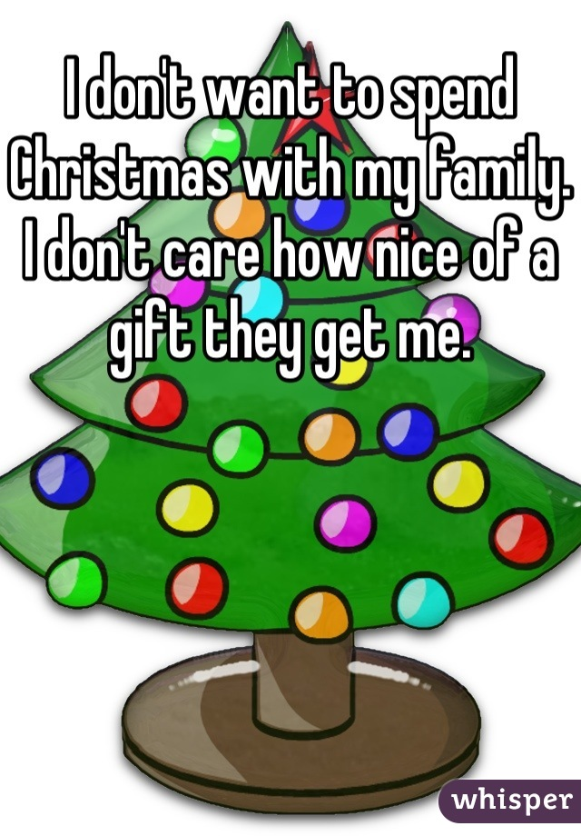 I don't want to spend Christmas with my family. I don't care how nice of a gift they get me.