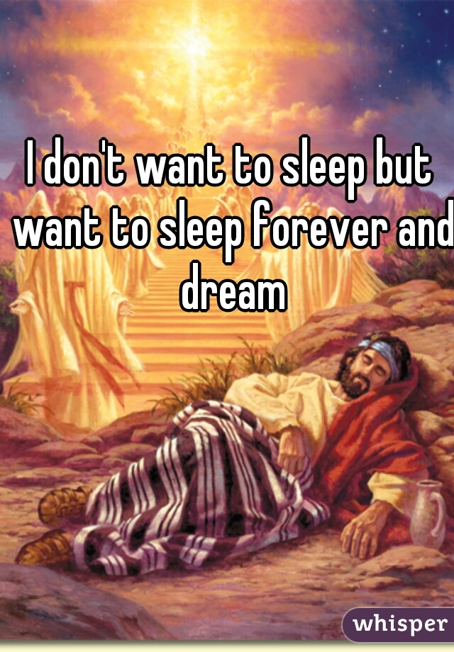 I don't want to sleep but want to sleep forever and dream