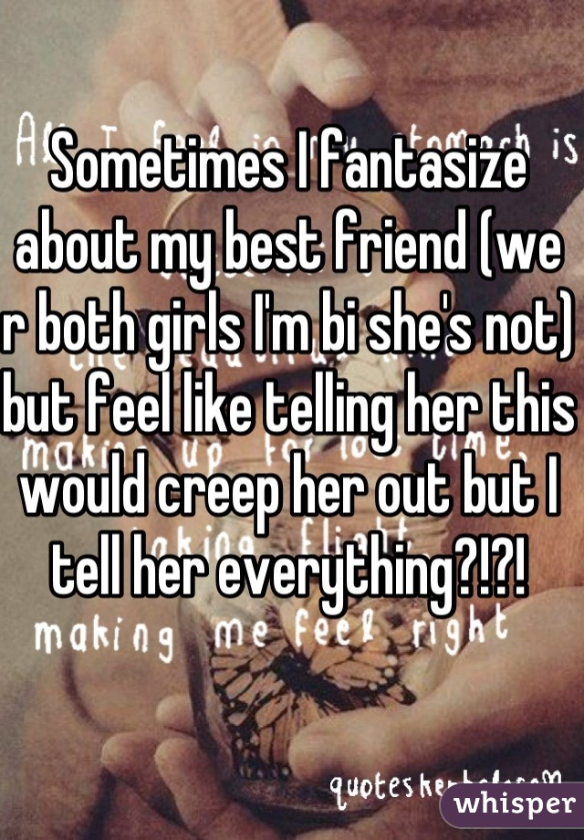 Sometimes I fantasize about my best friend (we r both girls I'm bi she's not) but feel like telling her this would creep her out but I tell her everything?!?!