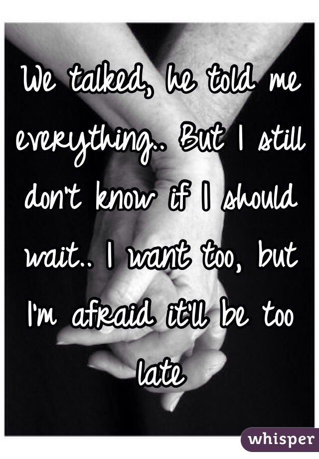 We talked, he told me everything.. But I still don't know if I should wait.. I want too, but I'm afraid it'll be too late