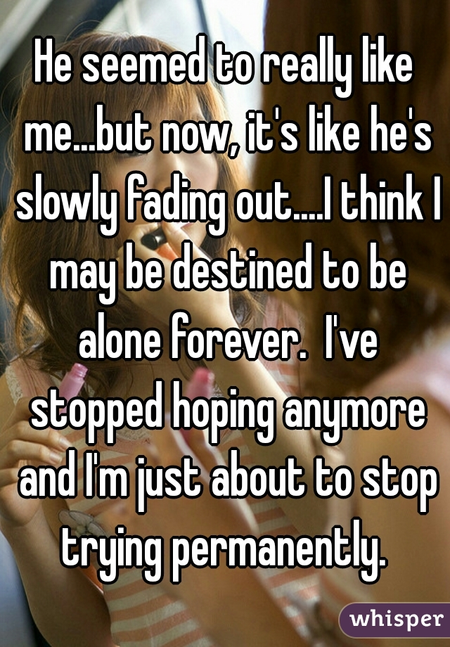 He seemed to really like me...but now, it's like he's slowly fading out....I think I may be destined to be alone forever.  I've stopped hoping anymore and I'm just about to stop trying permanently.