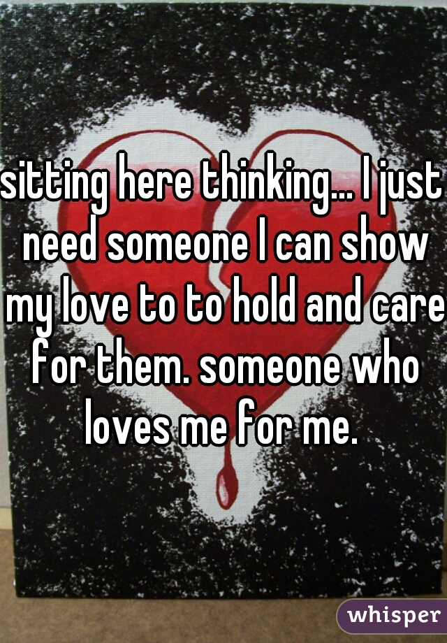 sitting here thinking... I just need someone I can show my love to to hold and care for them. someone who loves me for me.