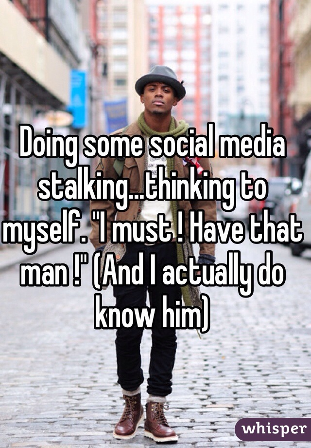 """Doing some social media stalking...thinking to myself. """"I must ! Have that man !"""" (And I actually do know him)"""
