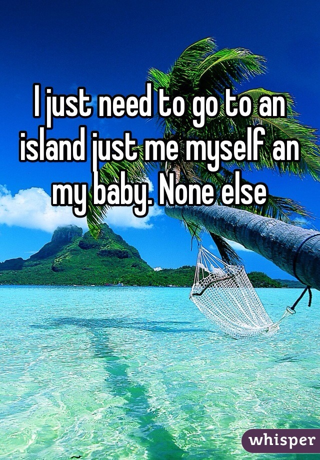 I just need to go to an island just me myself an my baby. None else