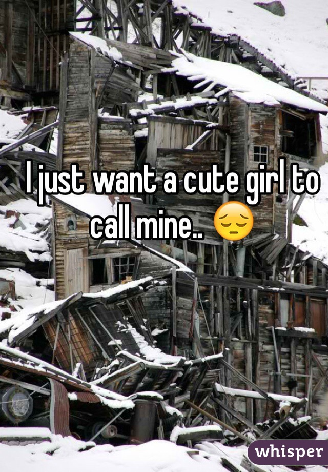 I just want a cute girl to call mine.. 😔