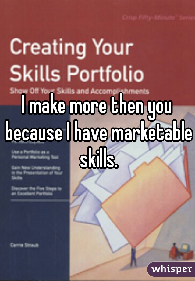 I make more then you because I have marketable skills.