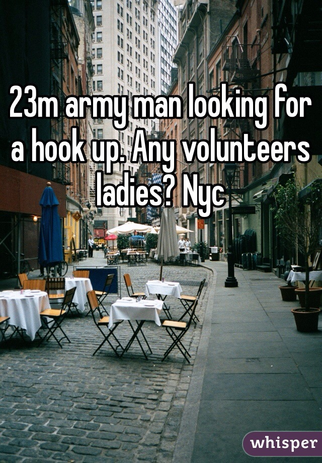 23m army man looking for a hook up. Any volunteers ladies? Nyc