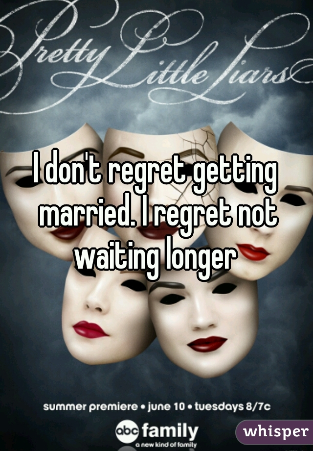 I don't regret getting married. I regret not waiting longer