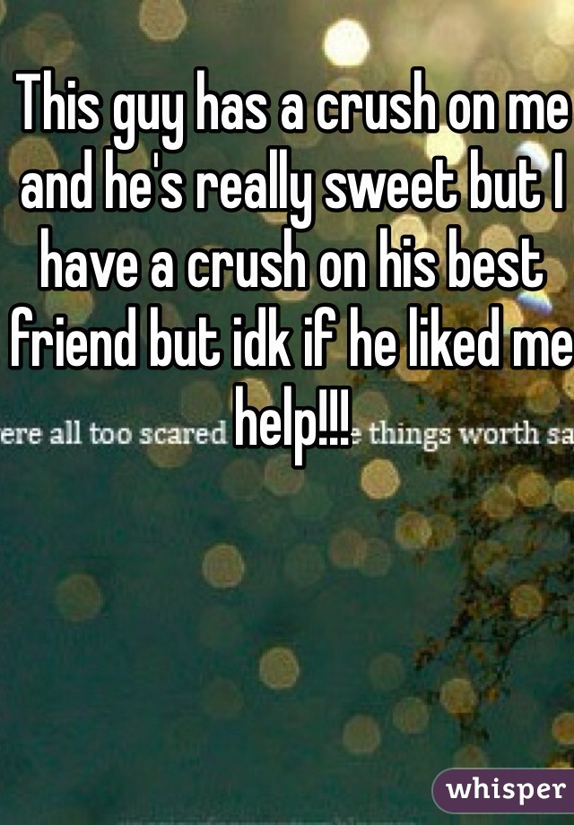 This guy has a crush on me and he's really sweet but I have a crush on his best friend but idk if he liked me help!!!