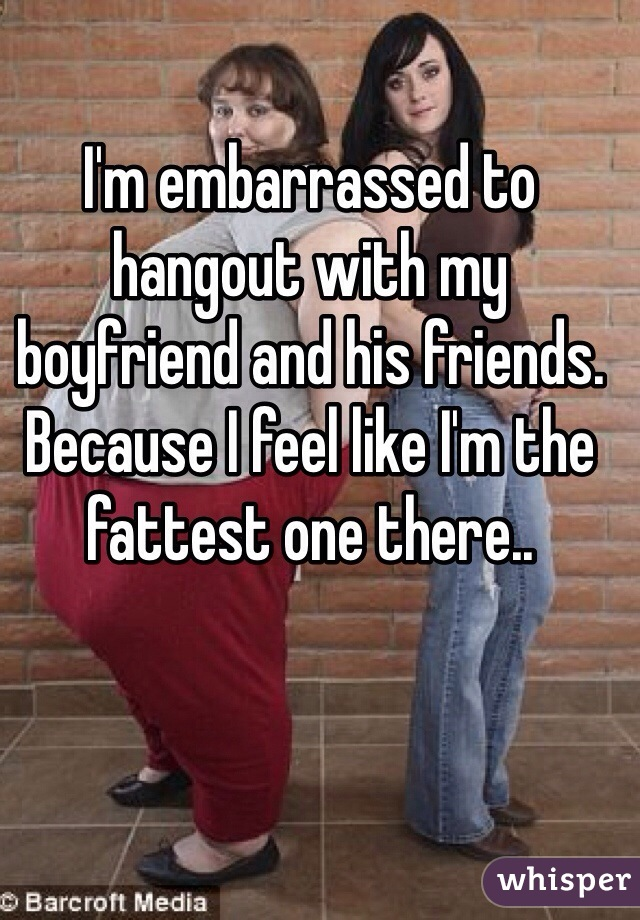 I'm embarrassed to hangout with my boyfriend and his friends. Because I feel like I'm the fattest one there..