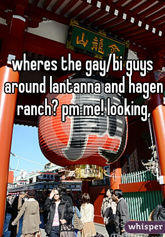 wheres the gay/bi guys around lantanna and hagen ranch? pm me! looking,