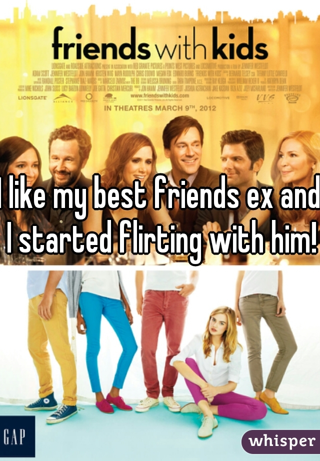 I like my best friends ex and I started flirting with him!