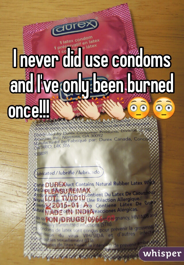 I never did use condoms and I've only been burned once!!!👏👏👏😳😳