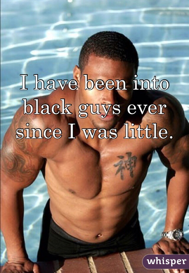 I have been into black guys ever since I was little.