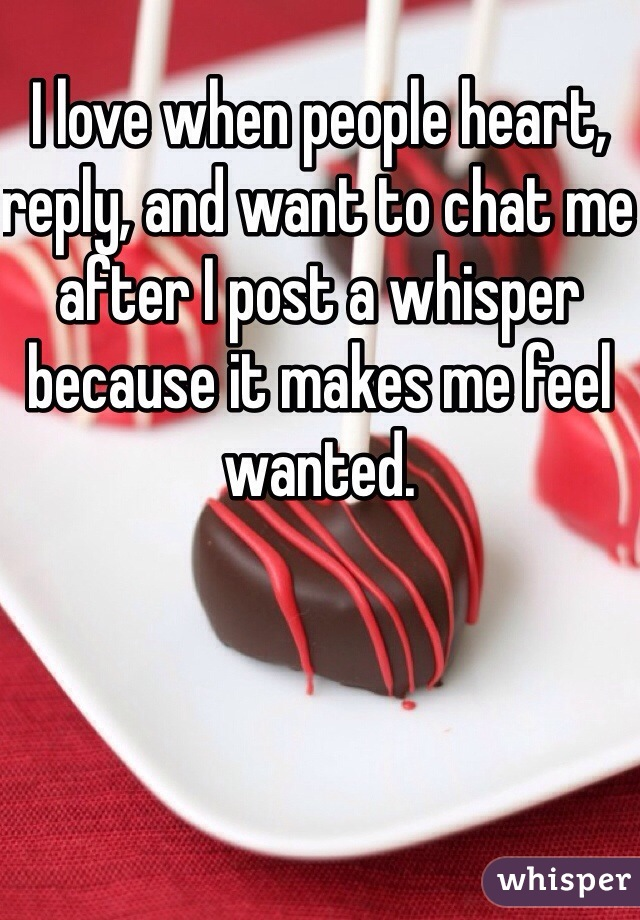 I love when people heart, reply, and want to chat me after I post a whisper because it makes me feel wanted.