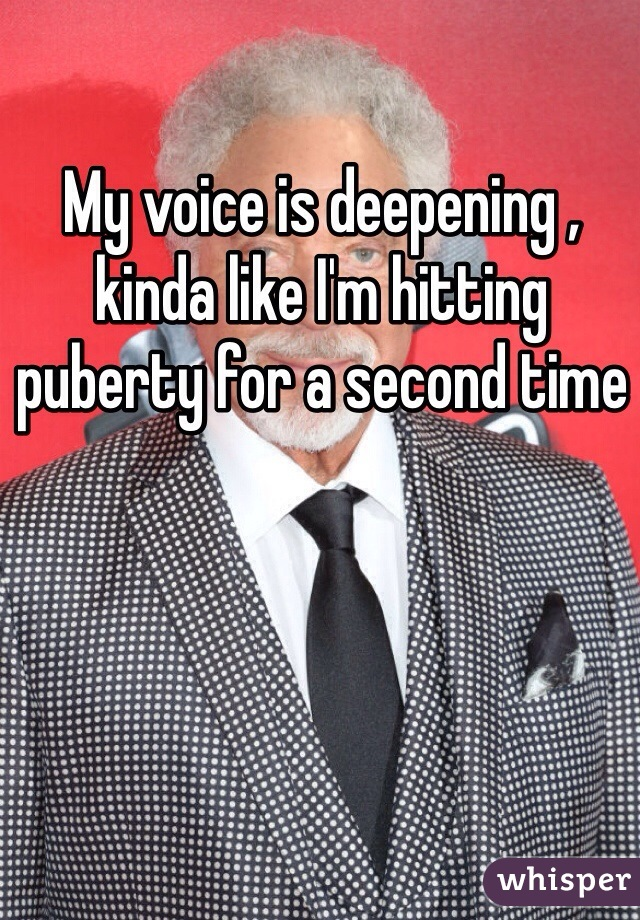 My voice is deepening , kinda like I'm hitting puberty for a second time