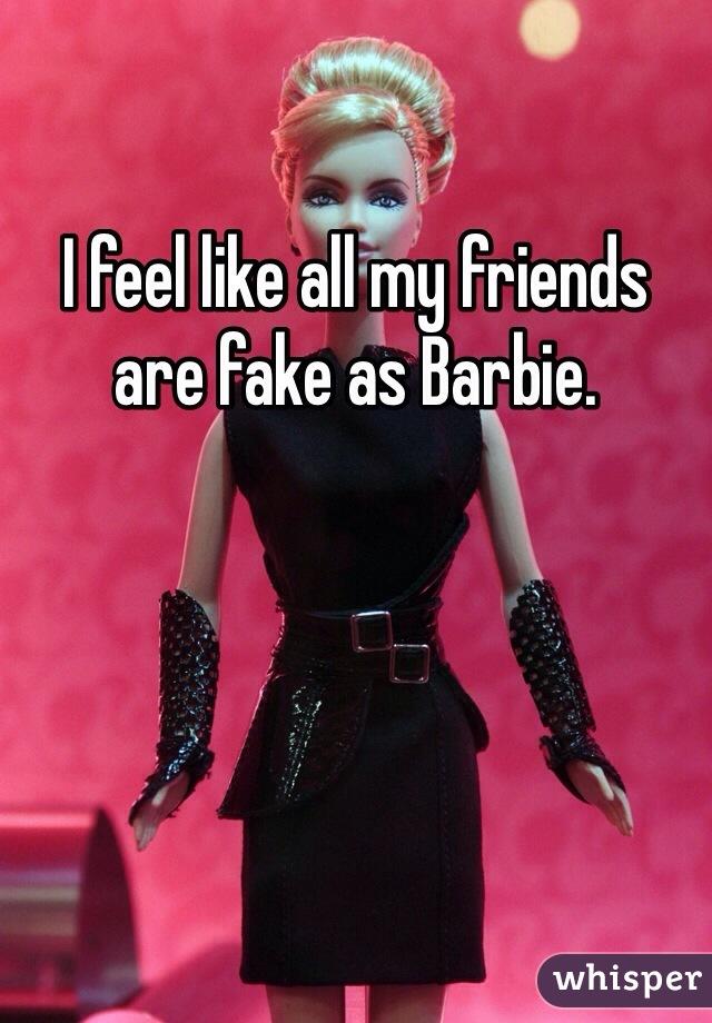 I feel like all my friends are fake as Barbie.