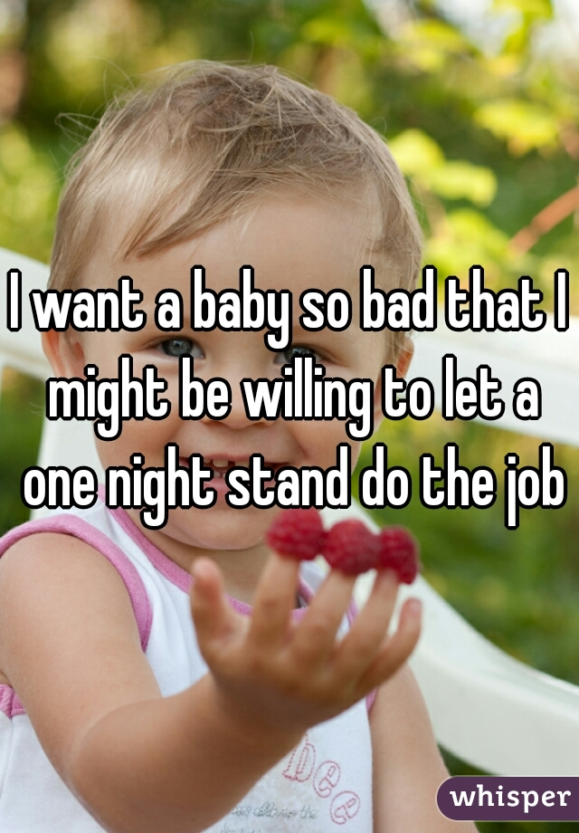 I want a baby so bad that I might be willing to let a one night stand do the job