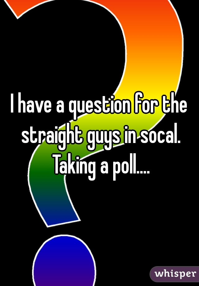 I have a question for the straight guys in socal. Taking a poll.... M