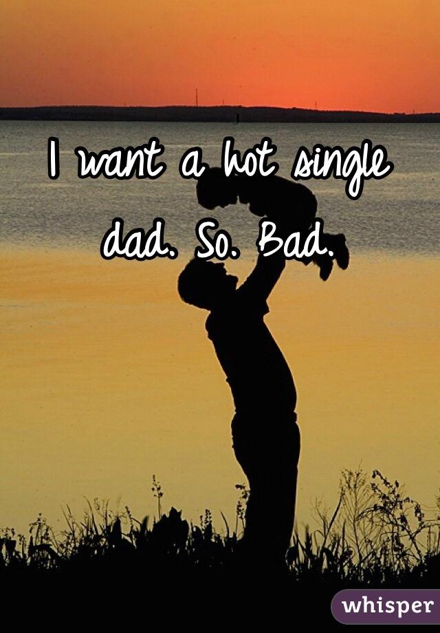 I want a hot single dad. So. Bad.