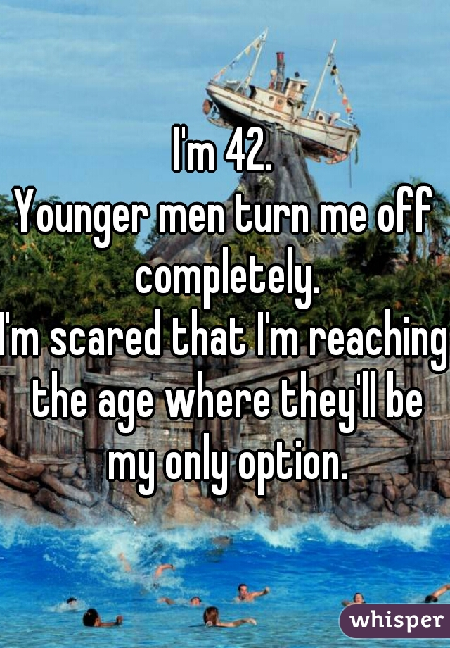 I'm 42.  Younger men turn me off completely.  I'm scared that I'm reaching the age where they'll be my only option.