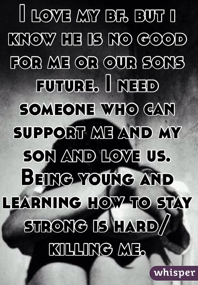 I love my bf. but i know he is no good for me or our sons future. I need someone who can support me and my son and love us. Being young and learning how to stay strong is hard/killing me.