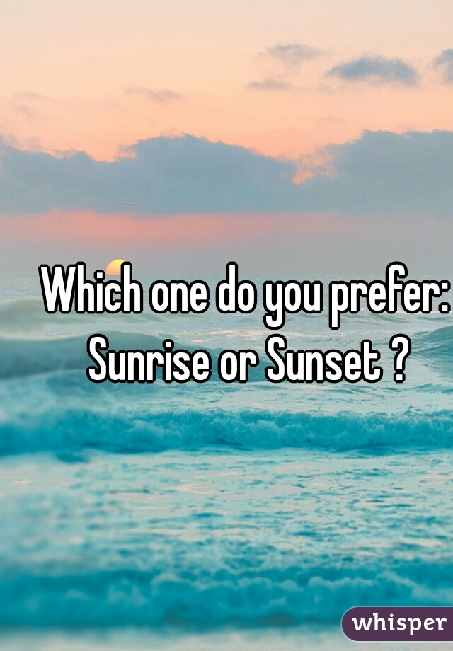 Which one do you prefer: Sunrise or Sunset ?