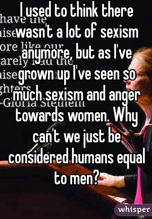 I used to think there wasn't a lot of sexism anymore, but as I've grown up I've seen so much sexism and anger towards women. Why can't we just be considered humans equal to men?