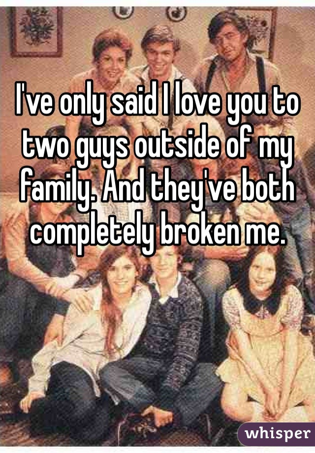 I've only said I love you to two guys outside of my family. And they've both completely broken me.