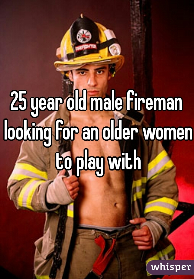 25 year old male fireman looking for an older women to play with