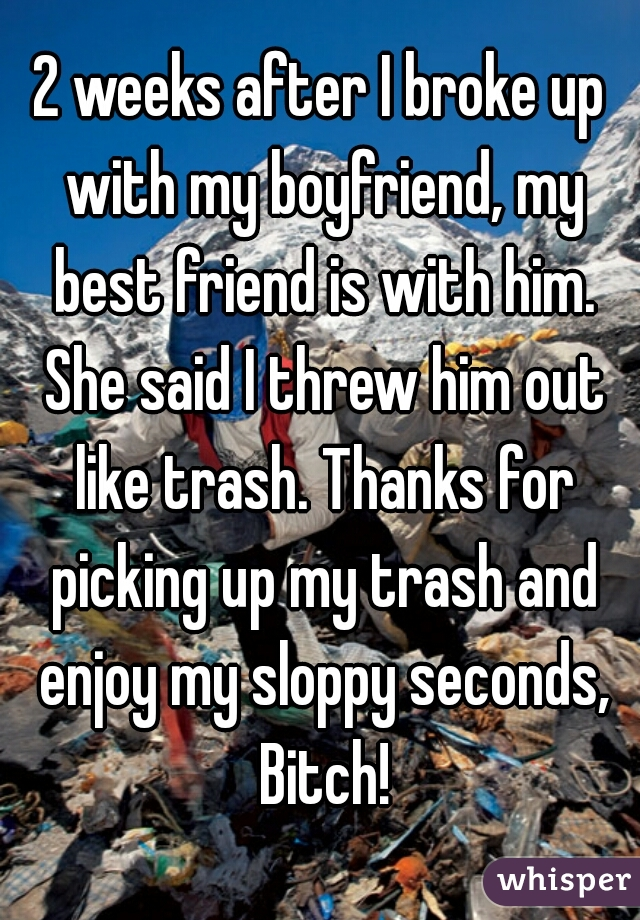 2 weeks after I broke up with my boyfriend, my best friend is with him. She said I threw him out like trash. Thanks for picking up my trash and enjoy my sloppy seconds, Bitch!