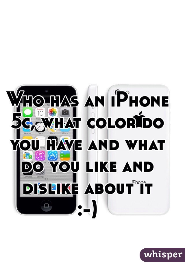 Who has an iPhone 5c, what color do you have and what do you like and dislike about it  :-)