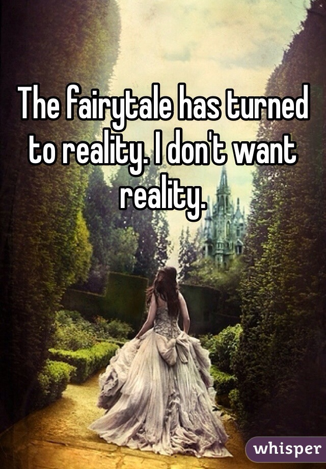The fairytale has turned to reality. I don't want reality.