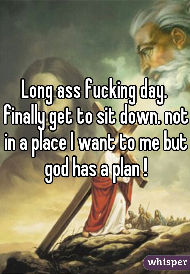 Long ass fucking day. finally get to sit down. not in a place I want to me but god has a plan !
